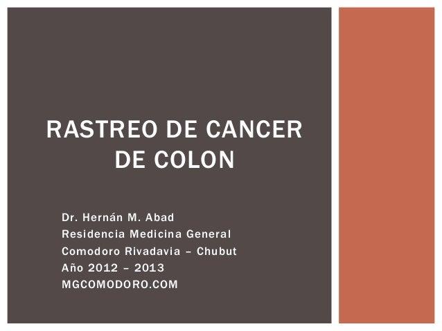 RASTREO DE CANCER    DE COLON Dr. Hernán M. Abad Residencia Medicina General Comodoro Rivadavia – Chubut Año 2012 – 2013 M...