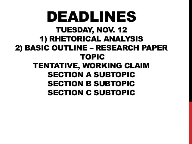 DEADLINES  TUESDAY, NOV. 12 1) RHETORICAL ANALYSIS 2) BASIC OUTLINE – RESEARCH PAPER TOPIC TENTATIVE, WORKING CLAIM SECTIO...