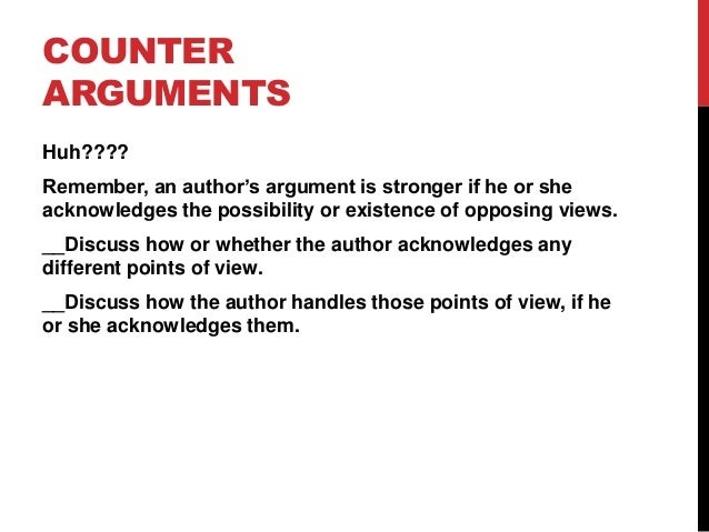 COUNTER ARGUMENTS Huh????  Remember, an author's argument is stronger if he or she acknowledges the possibility or existen...