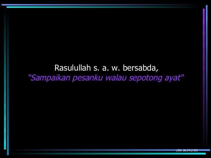"Rasulullah s. a. w. bersabda , ""Sampaikan pesanku walau sepotong ayat""  (Jkt: ak.24.2.05)"