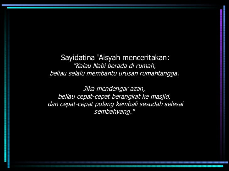 "Sayidatina 'Aisyah menceritakan: "" Kalau Nabi berada di rumah,  beliau selalu membantu urusan rumahtangga.  Jika mendengar..."