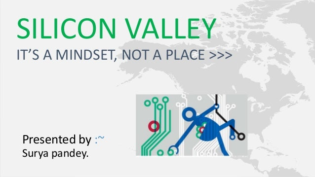 Presented by :~ Surya pandey. SILICON VALLEY IT'S A MINDSET, NOT A PLACE >>>