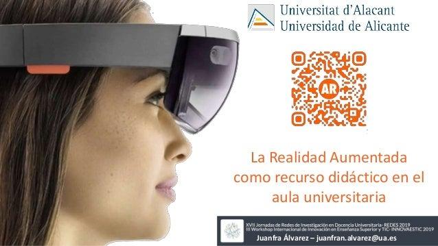 La Realidad Aumentada como recurso didáctico en el aula universitaria Juanfra Álvarez – juanfran.alvarez@ua.es