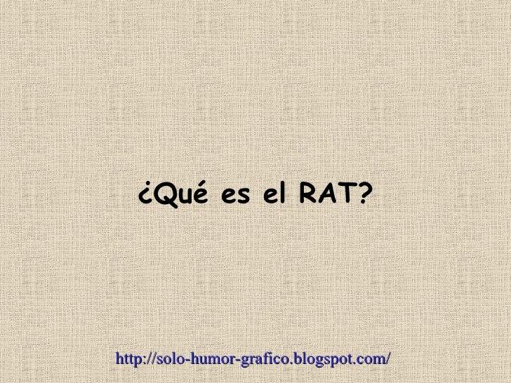 ¿Qué es el RAT?     http://solo-humor-grafico.blogspot.com/