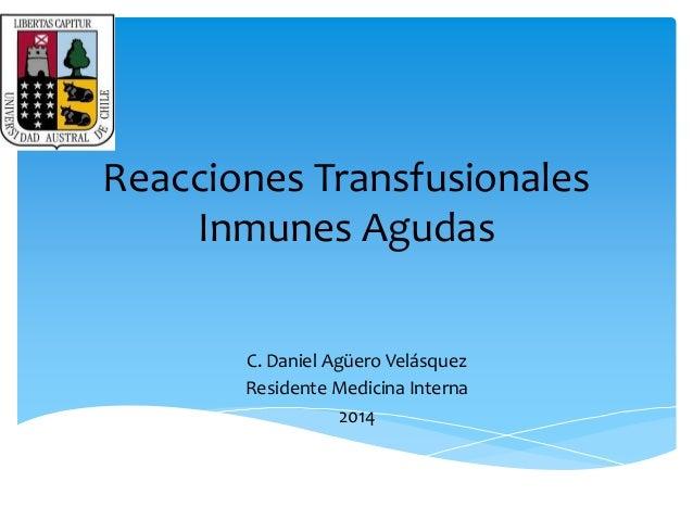 Reacciones Transfusionales  Inmunes Agudas  C. Daniel Agüero Velásquez  Residente Medicina Interna  2014