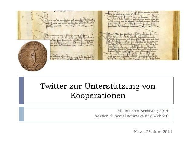 Twitter zur Unterstützung von Kooperationen Rheinischer Archivtag 2014 Sektion 6: Social networks und Web 2.0 Kleve, 27. J...