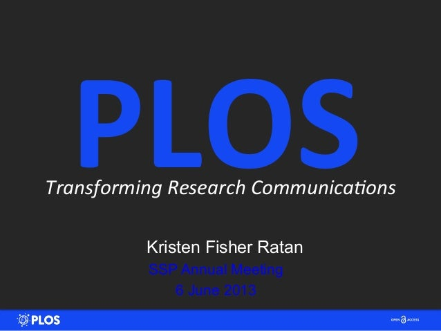 Transforming	  Research	  Communica2ons	  Kristen Fisher RatanSSP Annual Meeting6 June 2013PLOS