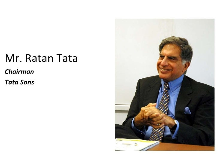 <ul><li>Mr. Ratan Tata  </li></ul><ul><li>Chairman </li></ul><ul><li>Tata Sons </li></ul>