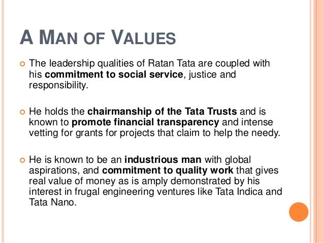 leadership skills of ratan tata Early life ratan tata is the son of naval tata, who had been adopted from the family of a distant relative by navajbai tata after the death of her husband, ratanji tata ratan tata's parents naval and sonoo separated in the mid-1940s when ratan was ten and his younger brother, jimmy, was seven years old.