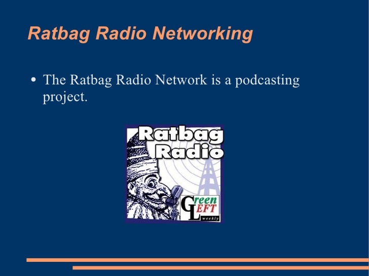 Ratbag Radio Networking <ul><li>The Ratbag Radio Network is a podcasting project. </li></ul>
