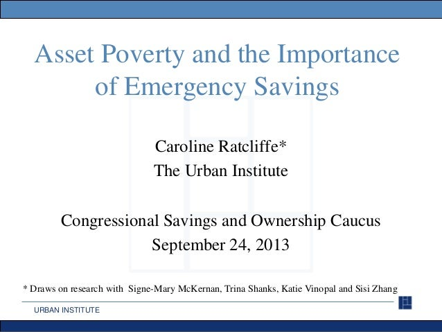 URBAN INSTITUTE Asset Poverty and the Importance of Emergency Savings Caroline Ratcliffe* The Urban Institute Congressiona...