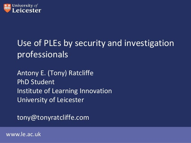www.le.ac.uk Use of PLEs by security and investigation professionals Antony E. (Tony) Ratcliffe PhD Student Institute of L...