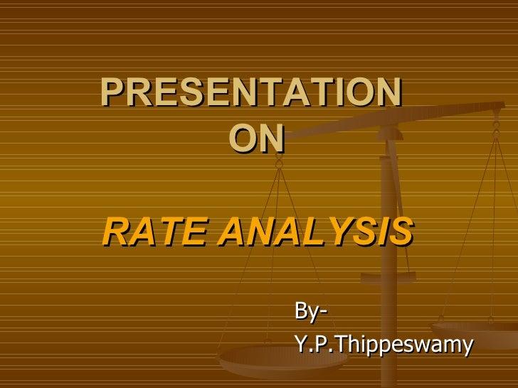 PRESENTATION   ON  RATE ANALYSIS <ul><li>By- </li></ul><ul><li>Y.P.Thippeswamy </li></ul>