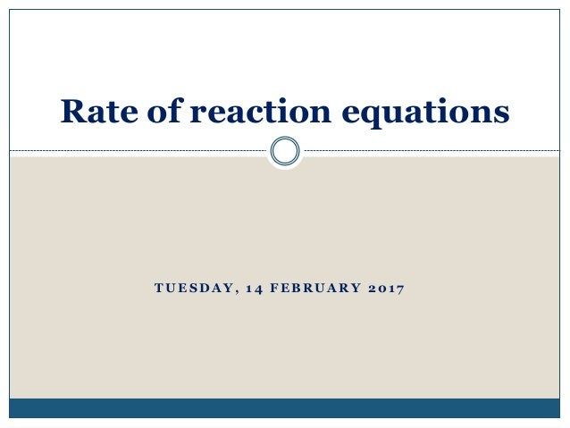 T U E S D A Y , 1 4 F E B R U A R Y 2 0 1 7 Rate of reaction equations