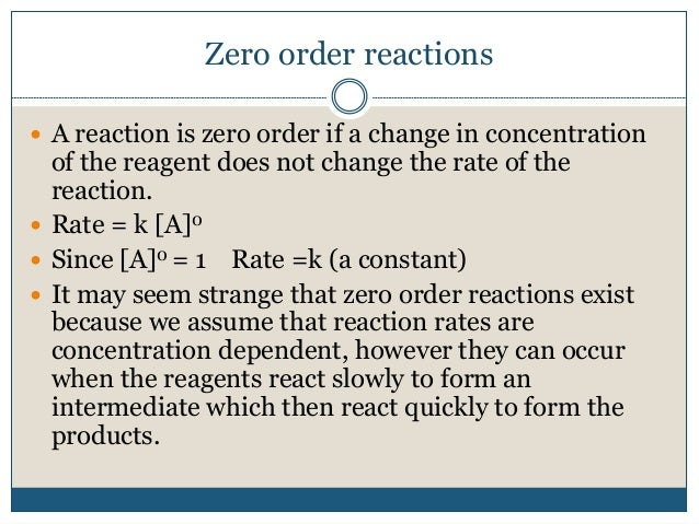 Zero order reactions  A reaction is zero order if a change in concentration of the reagent does not change the rate of th...