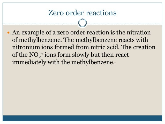 Zero order reactions  An example of a zero order reaction is the nitration of methylbenzene. The methylbenzene reacts wit...