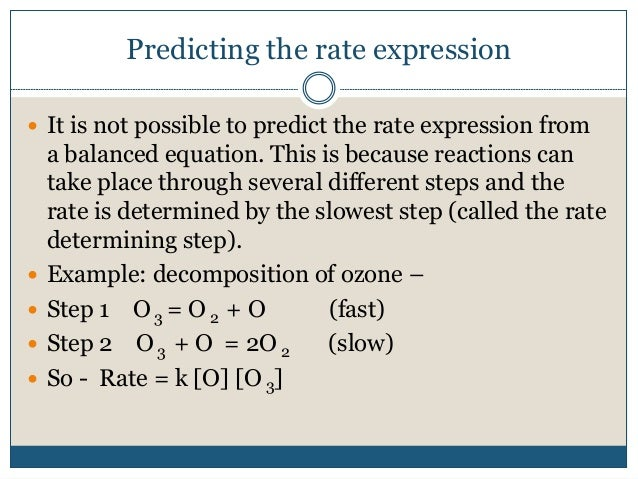 Predicting the rate expression  It is not possible to predict the rate expression from a balanced equation. This is becau...