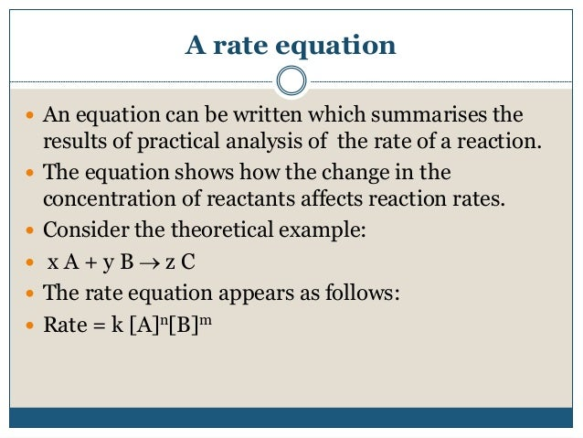 A rate equation  An equation can be written which summarises the results of practical analysis of the rate of a reaction....