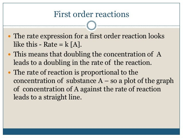 First order reactions  The rate expression for a first order reaction looks like this - Rate = k [A].  This means that d...