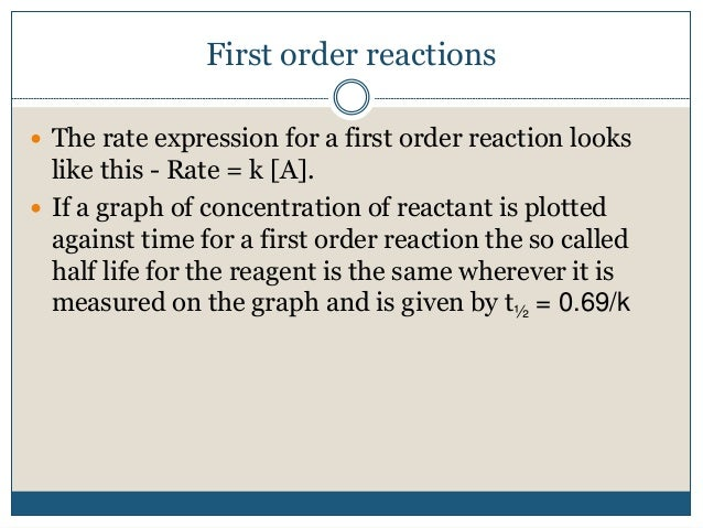 First order reactions  The rate expression for a first order reaction looks like this - Rate = k [A].  If a graph of con...