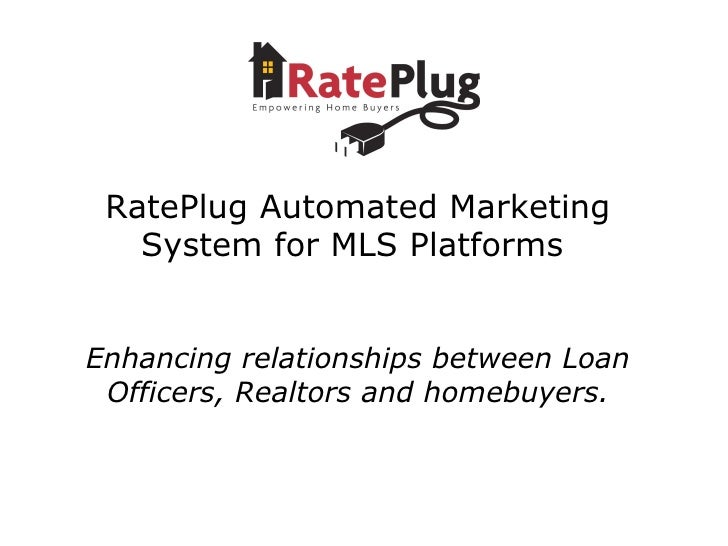 RatePlug Automated Marketing System for MLS Platforms  Enhancing relationships between Loan Officers, Realtors and homebuy...