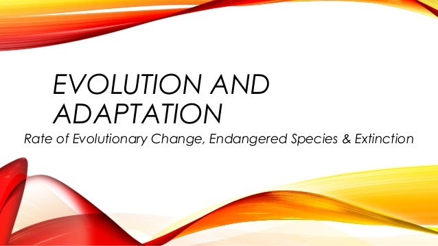 EVOLUTION AND ADAPTATION Rate of Evolutionary Change, Endangered Species & Extinction