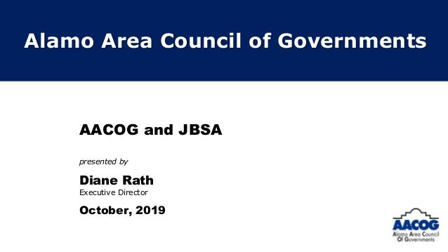 AACOG and JBSA presented by Diane Rath Executive Director October, 2019 Alamo Area Council of Governments