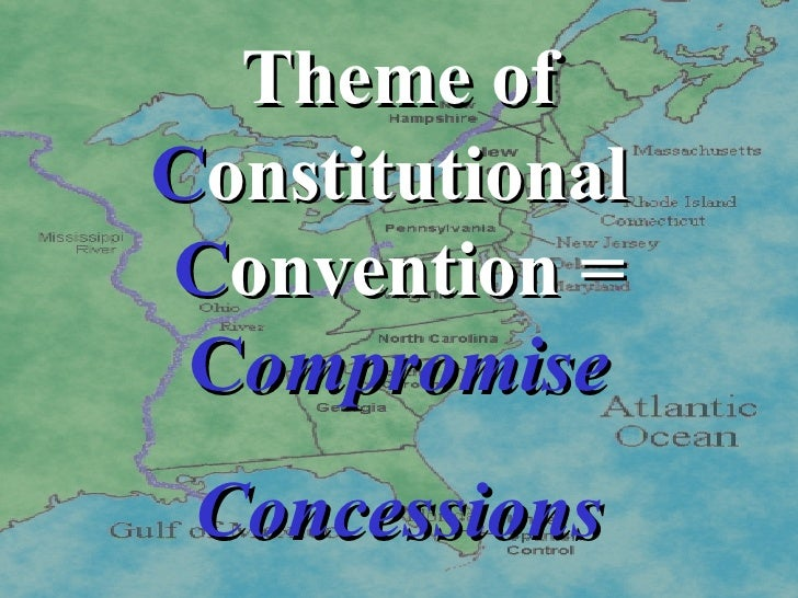 Theme of  C onstitutional  C onvention =  C ompromise Concessions