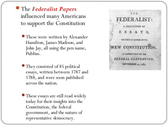 who wrote the federalists essays The federalist papers were collected and published in book form in 1788 the writer, publius, was later revealed to be a group pen name for alexander hamilton, james madison and john jayat first, the 85 essays were referred to as the federalist.