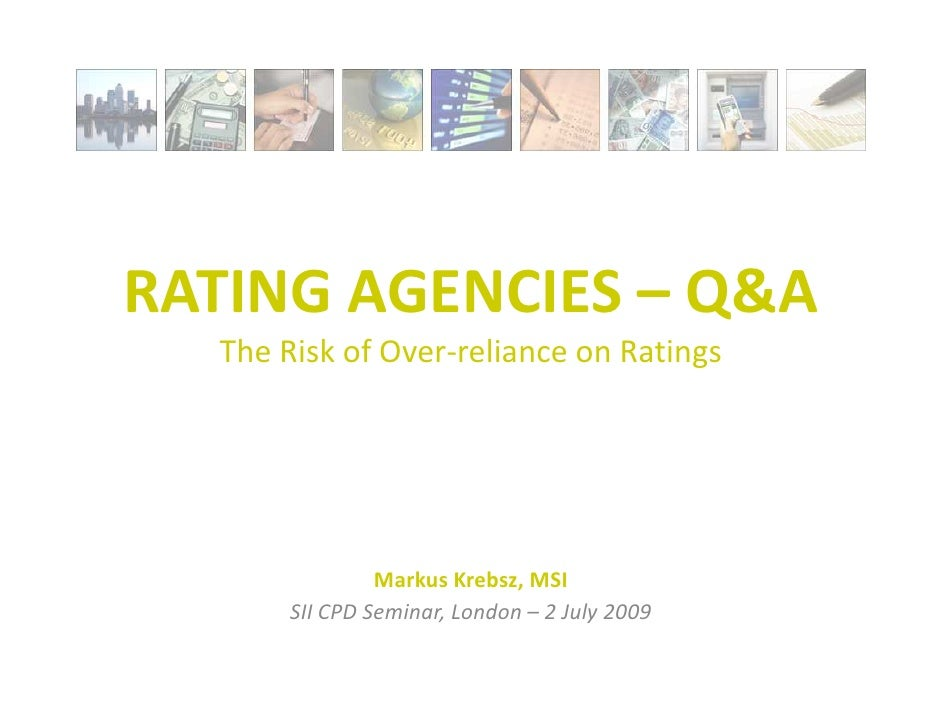 RATING AGENCIES – Q&A   The Risk of Over-reliance on Ratings                     Markus Krebsz, MSI        SII CPD Seminar...