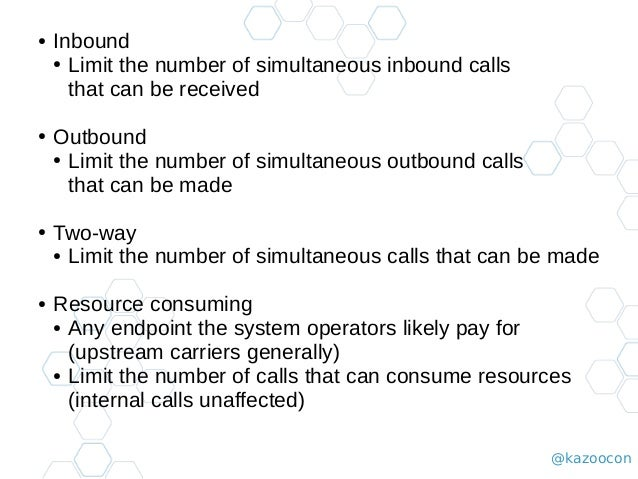 @kazoocon ● Inbound ● Limit the number of simultaneous inbound calls that can be received ● Outbound ● Limit the number of...