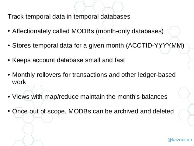@kazoocon Track temporal data in temporal databases ● Affectionately called MODBs (month-only databases) ● Stores temporal...