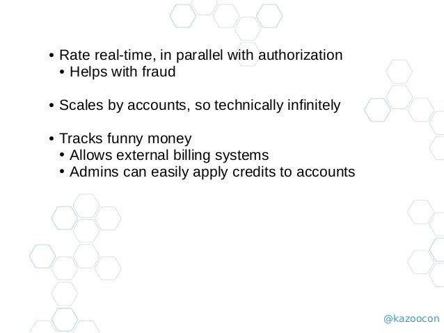 @kazoocon ● Rate real-time, in parallel with authorization ● Helps with fraud ● Scales by accounts, so technically infinit...