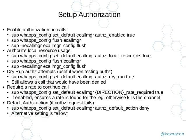 @kazoocon Setup Authorization ● Enable authorization on calls ● sup whapps_config set_default ecallmgr authz_enabled true ...