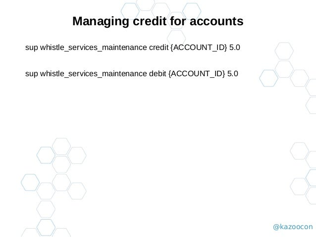 @kazoocon Managing credit for accounts sup whistle_services_maintenance credit {ACCOUNT_ID} 5.0 sup whistle_services_maint...