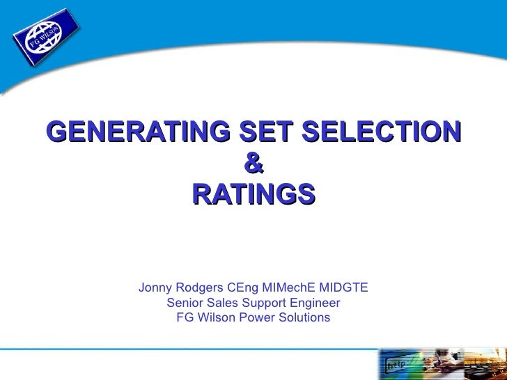 GENERATING   SET   SELECTION & RATINGS Jonny Rodgers CEng MIMechE MIDGTE Senior Sales Support Engineer FG Wilson Power Sol...