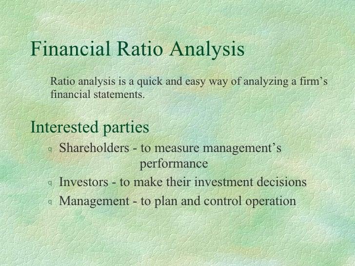 Financial Ratio Analysis <ul><li>Interested parties </li></ul><ul><ul><li>Shareholders - to measure management's     perfo...