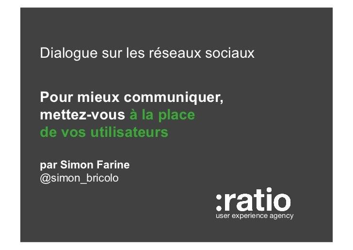 Dialogue sur les réseaux sociauxPour mieux communiquer,mettez-vous à la placede vos utilisateurspar Simon Farine@simon_bri...