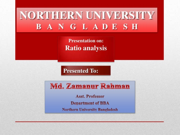 NORTHERN UNIVERSITY  B A N G L A D E S H        Presentation on:       Ratio analysis       Presented To:
