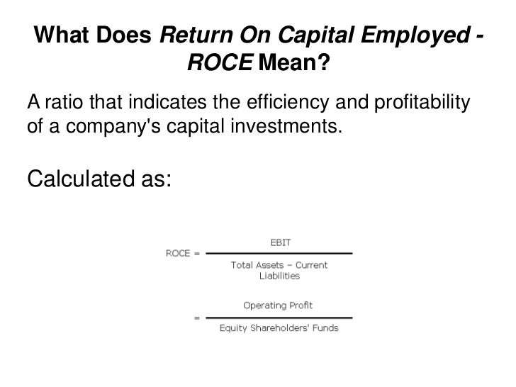 Interpretation of Return on Capital Employed (ROCE) Return on capital employed is a great ratio to find out whether a company is truly profitable or not. If you compare between two or multiple companies there are few things you should keep in mind.