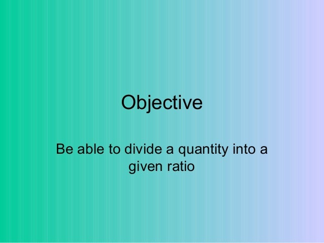Objective Be able to divide a quantity into a given ratio