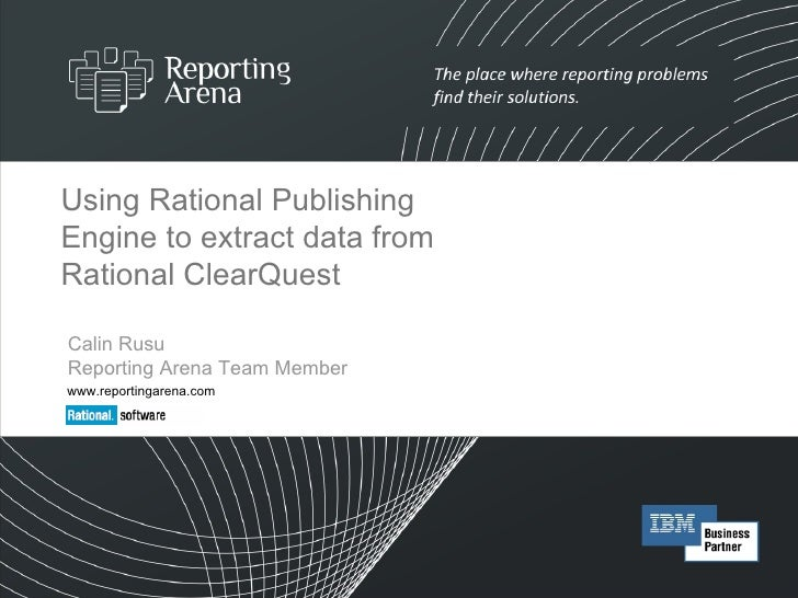Using Rational Publishing Engine to extract data from Rational ClearQuest Calin Rusu Reporting Arena Team Member www.repor...