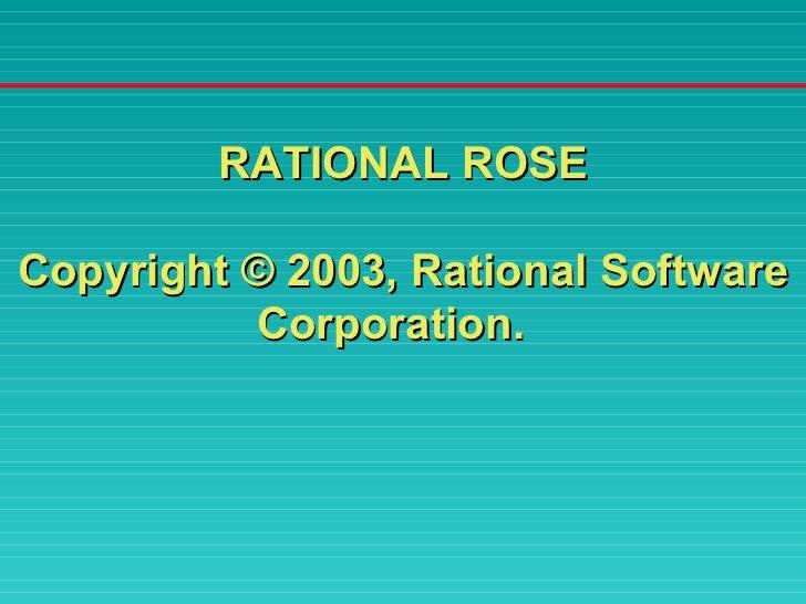 <ul><li>RATIONAL ROSE </li></ul><ul><li>Copyright © 2003, Rational Software Corporation.  </li></ul>