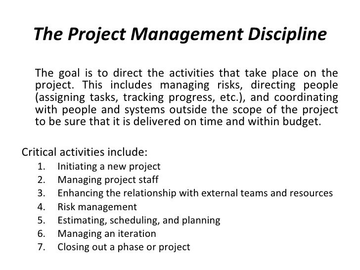 The Project Management Discipline <ul><li>The goal is to direct the activities that take place on the project. This includ...