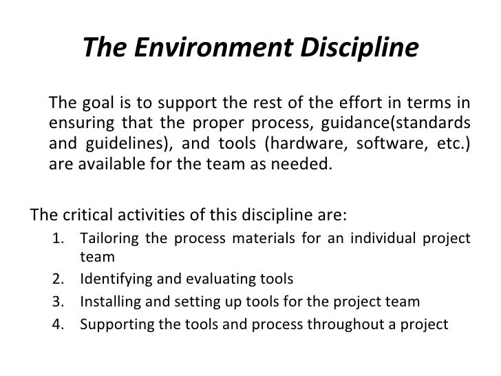 The Environment Discipline <ul><li>The goal is to support the rest of the effort in terms in ensuring that the proper proc...