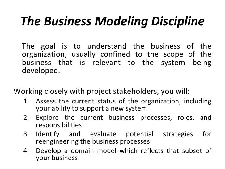 The Business Modeling Discipline <ul><li>The goal is to understand the business of the organization, usually confined to t...