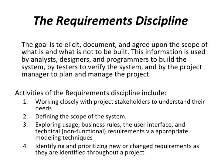 The Requirements Discipline <ul><li>The goal is to elicit, document, and agree upon the scope of what is and what is not t...