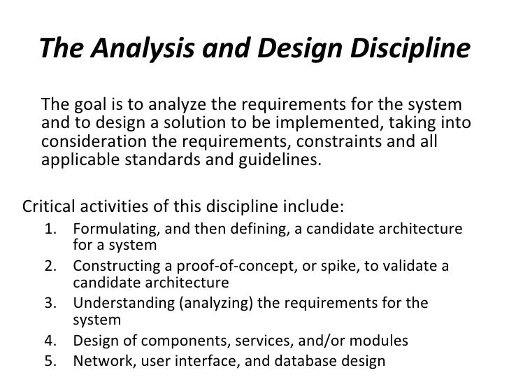 The Analysis and Design Discipline <ul><li>The goal is to analyze the requirements for the system and to design a solution...