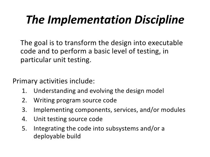 The Implementation Discipline <ul><li>The goal is to transform the design into executable code and to perform a basic leve...