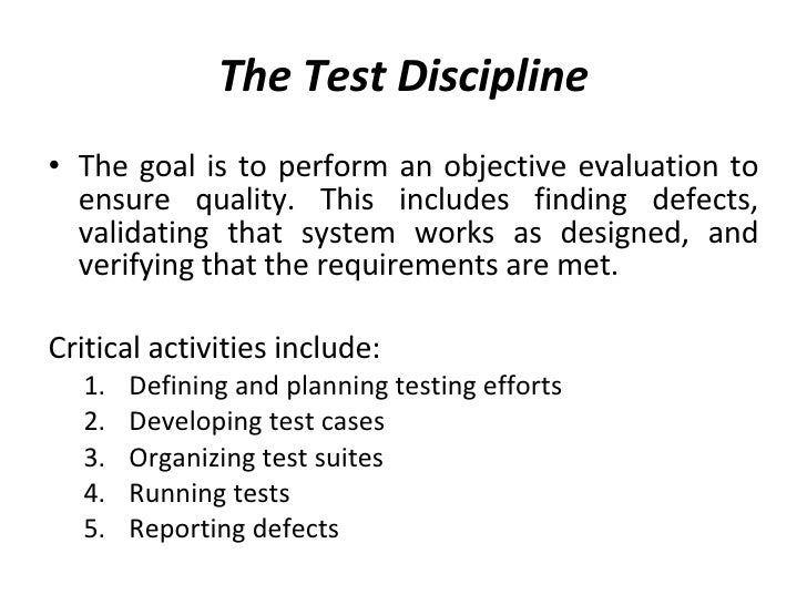The Test Discipline <ul><li>The goal is to perform an objective evaluation to ensure quality. This includes finding defect...